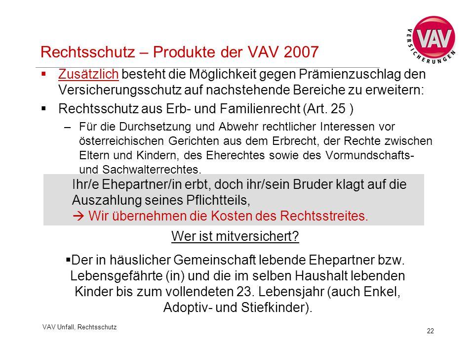 VAV Unfall, Rechtsschutz 22 Rechtsschutz – Produkte der VAV 2007  Zusätzlich besteht die Möglichkeit gegen Prämienzuschlag den Versicherungsschutz auf nachstehende Bereiche zu erweitern:  Rechtsschutz aus Erb- und Familienrecht (Art.