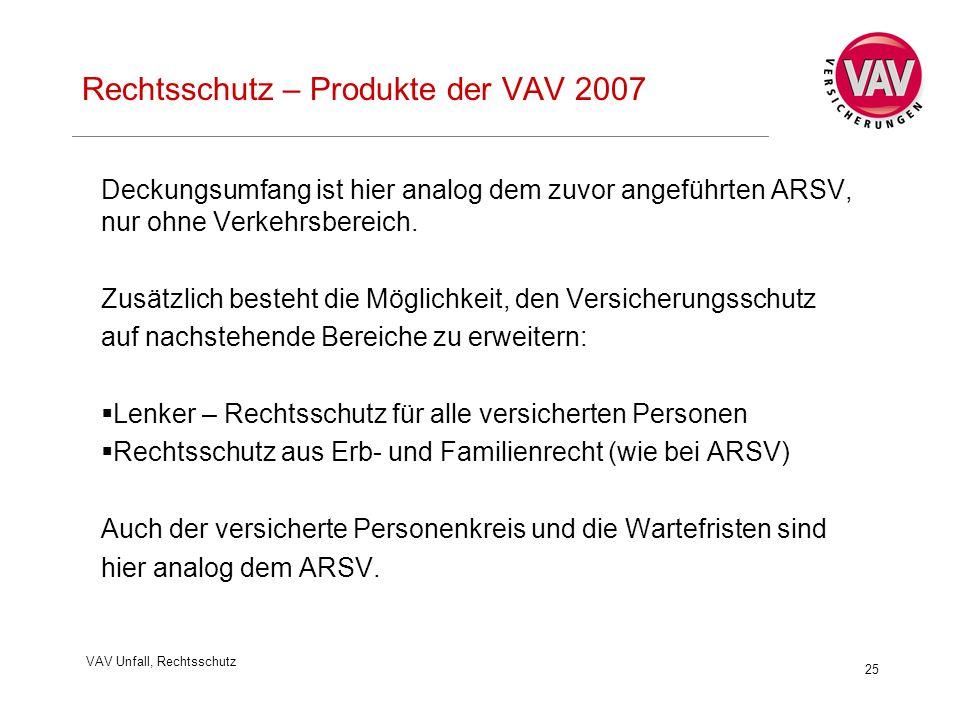 VAV Unfall, Rechtsschutz 25 Rechtsschutz – Produkte der VAV 2007 Deckungsumfang ist hier analog dem zuvor angeführten ARSV, nur ohne Verkehrsbereich.
