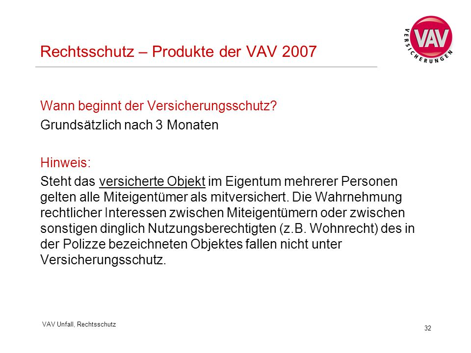 VAV Unfall, Rechtsschutz 32 Rechtsschutz – Produkte der VAV 2007 Wann beginnt der Versicherungsschutz? Grundsätzlich nach 3 Monaten Hinweis: Steht das