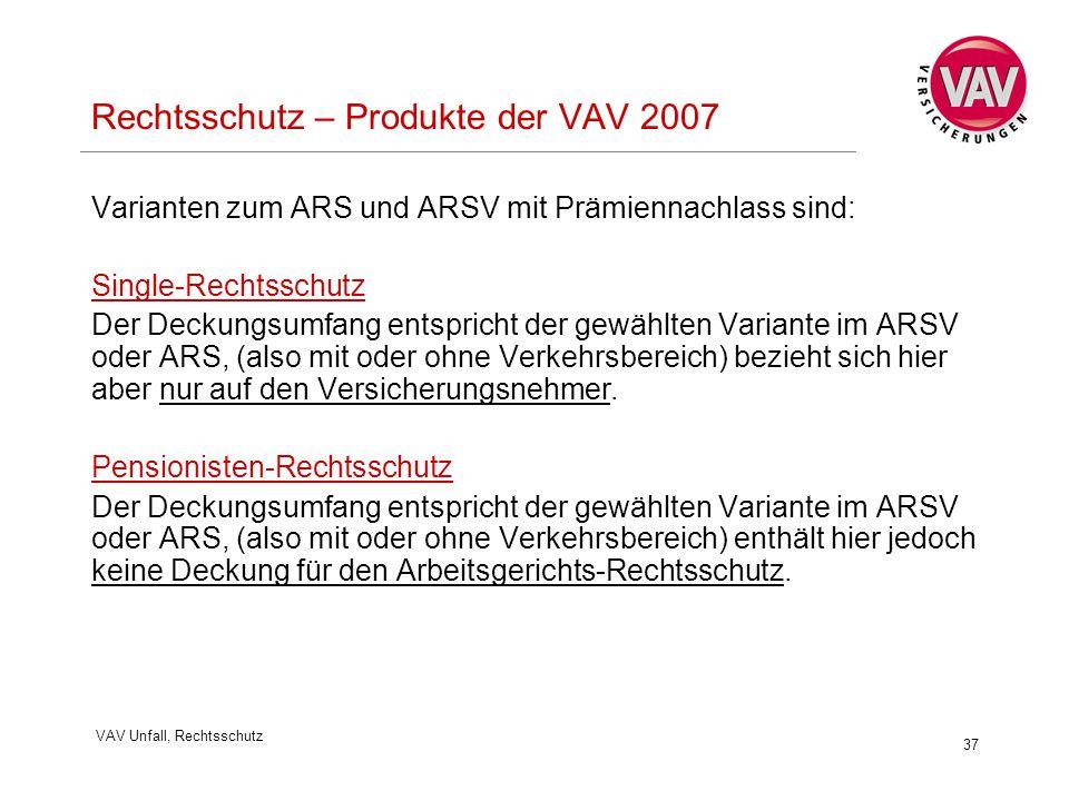 VAV Unfall, Rechtsschutz 37 Rechtsschutz – Produkte der VAV 2007 Varianten zum ARS und ARSV mit Prämiennachlass sind: Single-Rechtsschutz Der Deckungsumfang entspricht der gewählten Variante im ARSV oder ARS, (also mit oder ohne Verkehrsbereich) bezieht sich hier aber nur auf den Versicherungsnehmer.