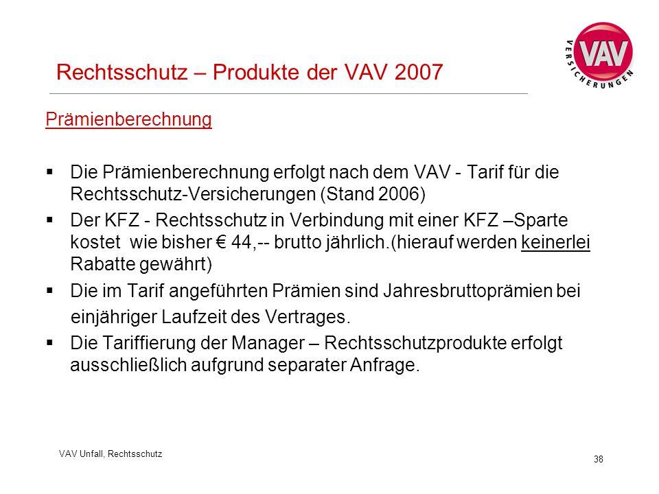 VAV Unfall, Rechtsschutz 38 Rechtsschutz – Produkte der VAV 2007 Prämienberechnung  Die Prämienberechnung erfolgt nach dem VAV - Tarif für die Rechtsschutz-Versicherungen (Stand 2006)  Der KFZ - Rechtsschutz in Verbindung mit einer KFZ –Sparte kostet wie bisher € 44,-- brutto jährlich.(hierauf werden keinerlei Rabatte gewährt)  Die im Tarif angeführten Prämien sind Jahresbruttoprämien bei einjähriger Laufzeit des Vertrages.