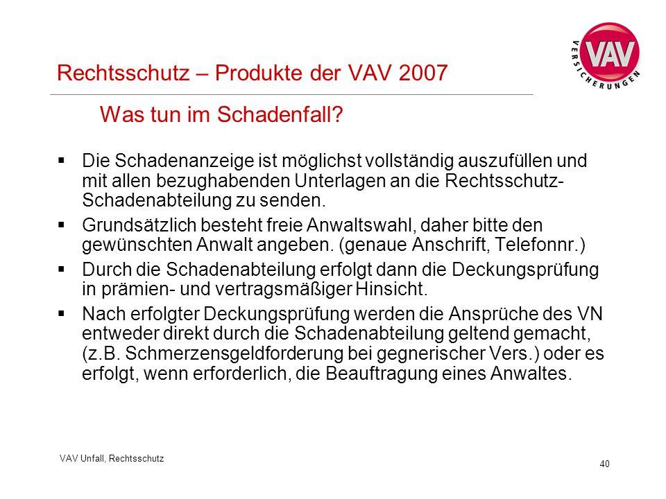 VAV Unfall, Rechtsschutz 40 Rechtsschutz – Produkte der VAV 2007 Was tun im Schadenfall?  Die Schadenanzeige ist möglichst vollständig auszufüllen un