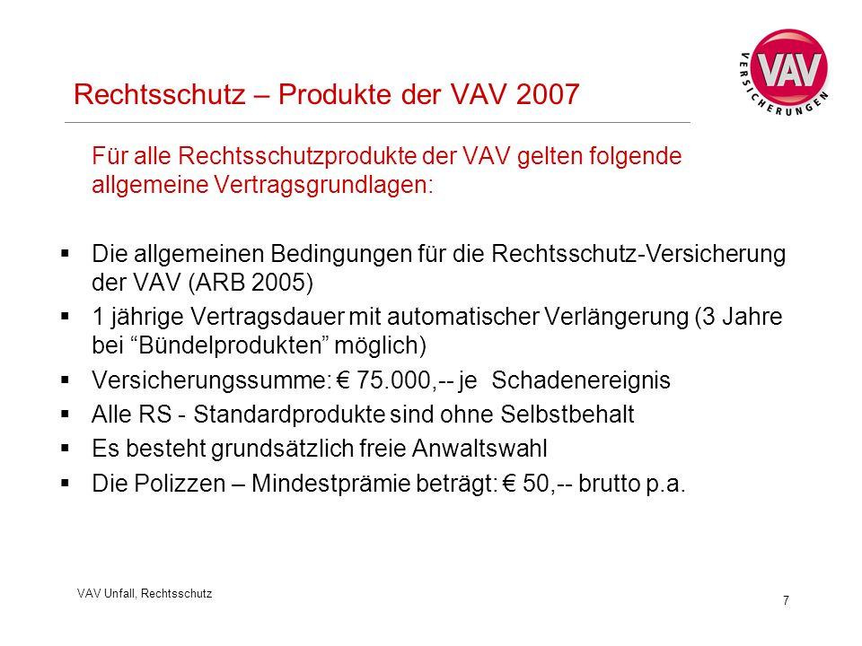 VAV Unfall, Rechtsschutz 7 Rechtsschutz – Produkte der VAV 2007 Für alle Rechtsschutzprodukte der VAV gelten folgende allgemeine Vertragsgrundlagen:  Die allgemeinen Bedingungen für die Rechtsschutz-Versicherung der VAV (ARB 2005)  1 jährige Vertragsdauer mit automatischer Verlängerung (3 Jahre bei Bündelprodukten möglich)  Versicherungssumme: € 75.000,-- je Schadenereignis  Alle RS - Standardprodukte sind ohne Selbstbehalt  Es besteht grundsätzlich freie Anwaltswahl  Die Polizzen – Mindestprämie beträgt: € 50,-- brutto p.a.