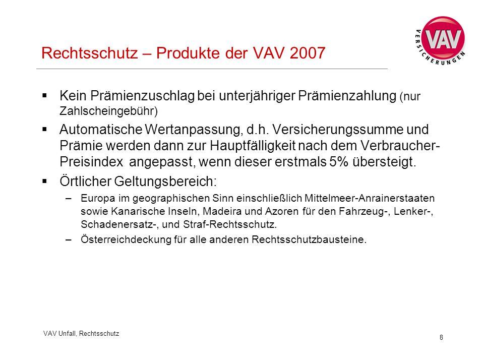 VAV Unfall, Rechtsschutz 8 Rechtsschutz – Produkte der VAV 2007  Kein Prämienzuschlag bei unterjähriger Prämienzahlung (nur Zahlscheingebühr)  Automatische Wertanpassung, d.h.
