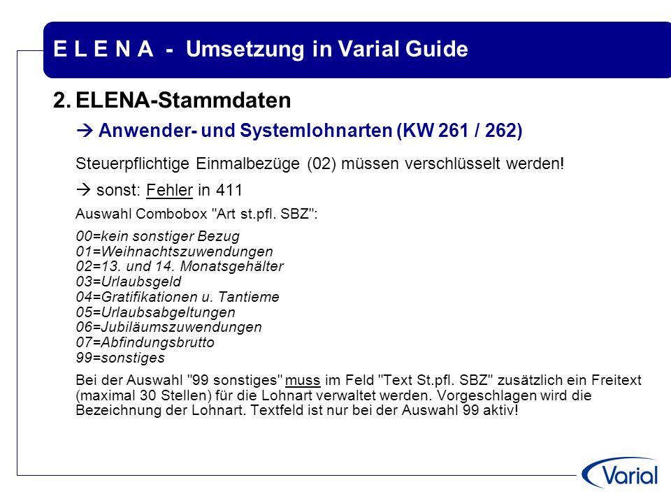 E L E N A - Umsetzung in Varial Guide 2.ELENA-Stammdaten  Anwender- und Systemlohnarten (KW 261 / 262) Steuerpflichtige Einmalbezüge (02) müssen vers