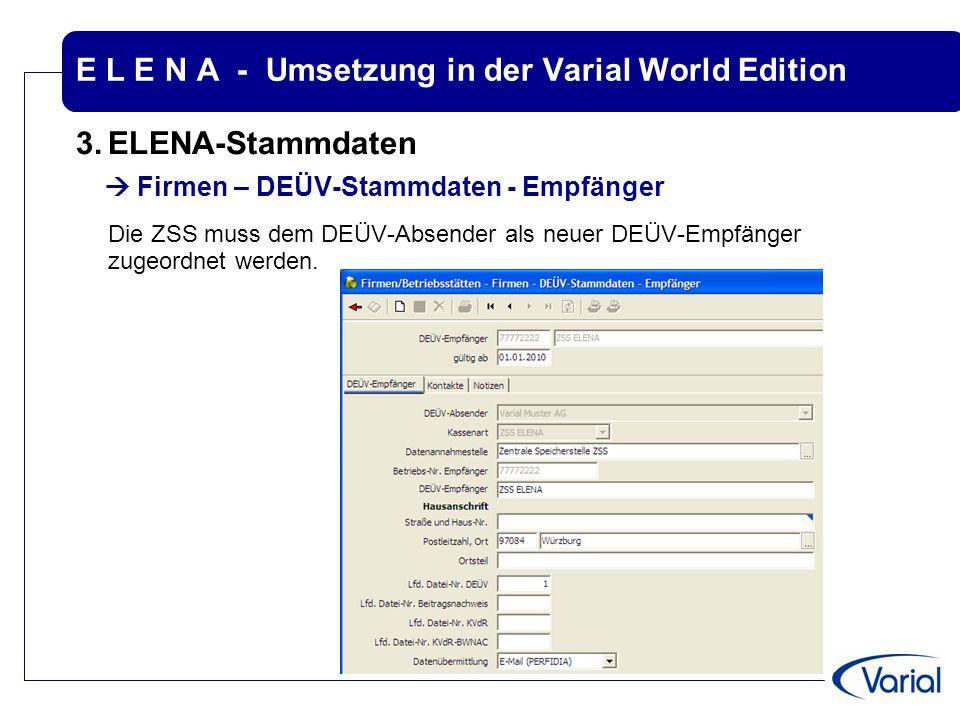 E L E N A - Umsetzung in der Varial World Edition 3.ELENA-Stammdaten  Firmen – DEÜV-Stammdaten - Empfänger Die ZSS muss dem DEÜV-Absender als neuer D
