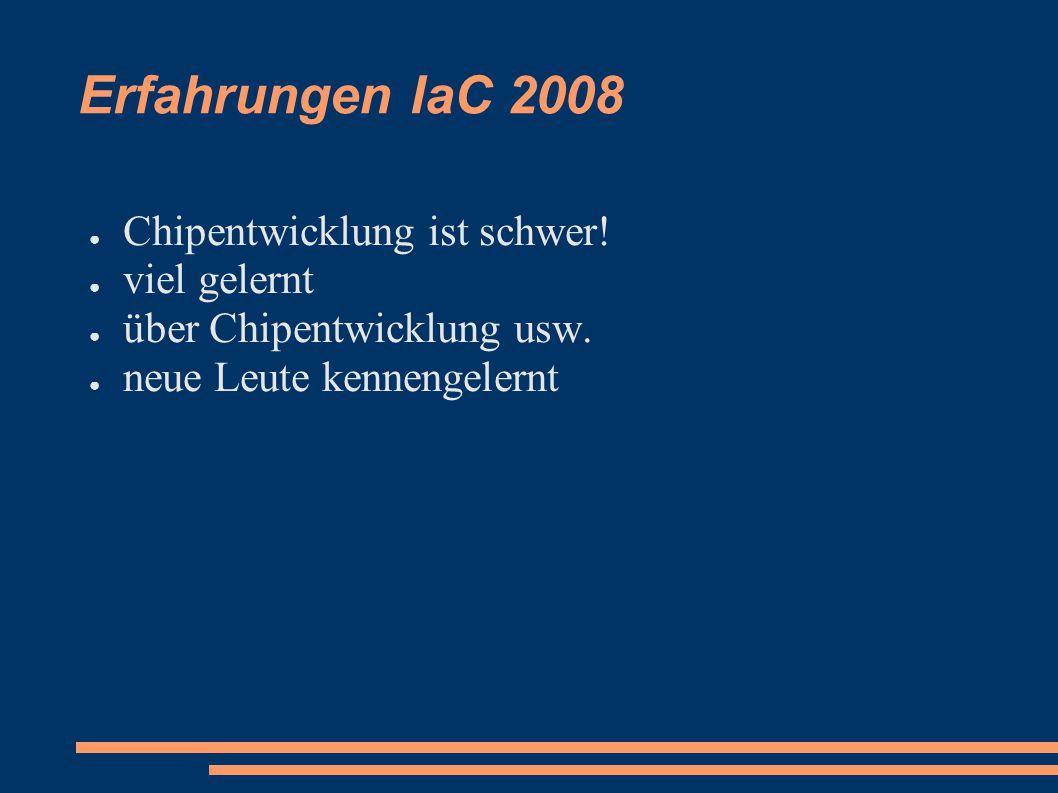 Erfahrungen IaC 2008 ● Chipentwicklung ist schwer! ● viel gelernt ● über Chipentwicklung usw. ● neue Leute kennengelernt