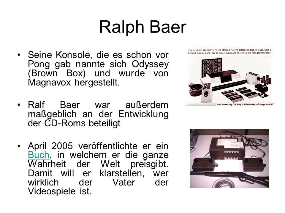 Ralph Baer Seine Konsole, die es schon vor Pong gab nannte sich Odyssey (Brown Box) und wurde von Magnavox hergestellt.