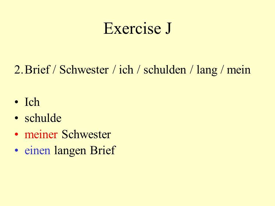 Exercise J 2.Brief / Schwester / ich / schulden / lang / mein Ich schulde meiner Schwester einen langen Brief