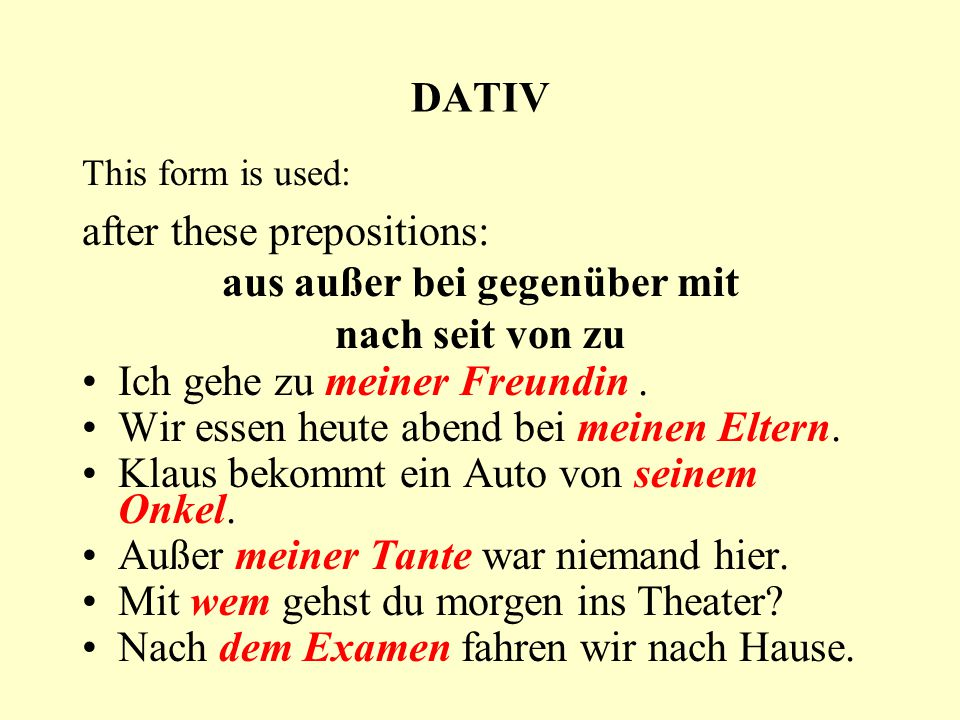DATIV This form is used: after these prepositions: aus außer bei gegenüber mit nach seit von zu Ich gehe zu meiner Freundin. Wir essen heute abend bei