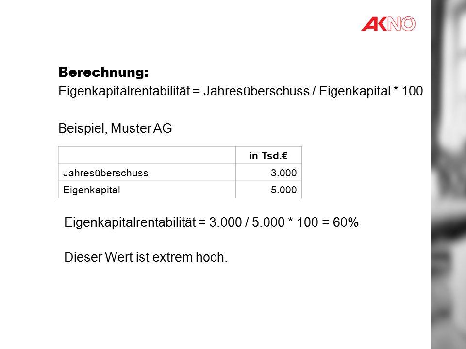 Berechnung: Eigenkapitalrentabilität = Jahresüberschuss / Eigenkapital * 100 Beispiel, Muster AG in Tsd.€ Jahresüberschuss3.000 Eigenkapital5.000 Eigenkapitalrentabilität = 3.000 / 5.000 * 100 = 60% Dieser Wert ist extrem hoch.