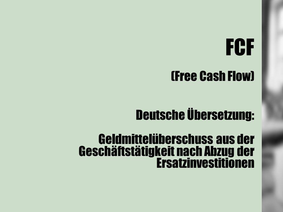 FCF (Free Cash Flow) Deutsche Übersetzung: Geldmittelüberschuss aus der Geschäftstätigkeit nach Abzug der Ersatzinvestitionen