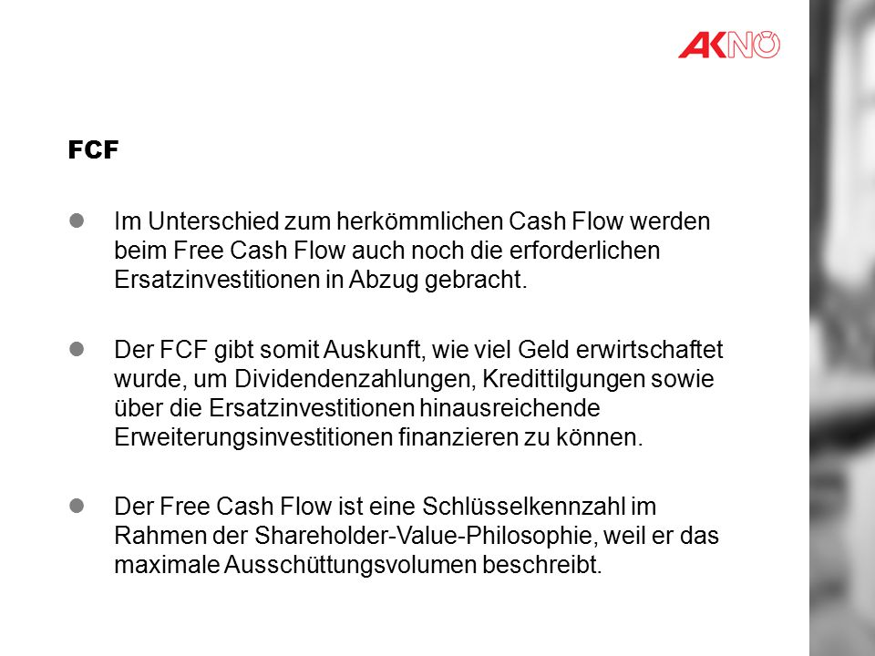 FCF Im Unterschied zum herkömmlichen Cash Flow werden beim Free Cash Flow auch noch die erforderlichen Ersatzinvestitionen in Abzug gebracht.