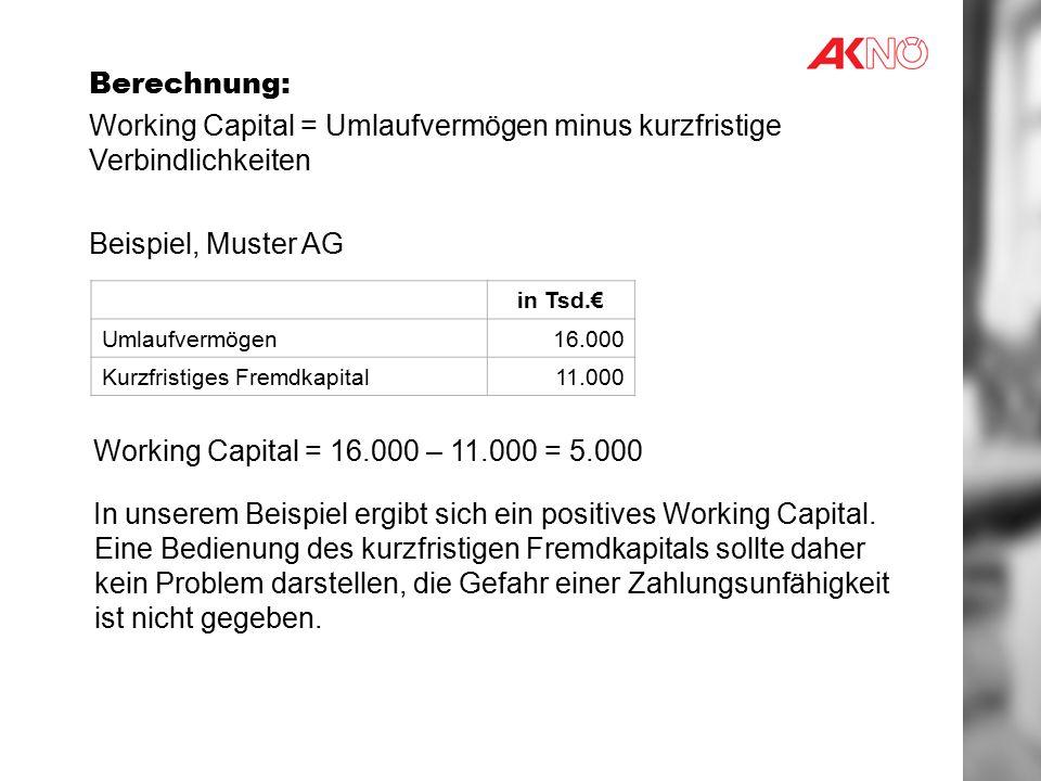 Berechnung: Working Capital = Umlaufvermögen minus kurzfristige Verbindlichkeiten Beispiel, Muster AG Working Capital = 16.000 – 11.000 = 5.000 In unserem Beispiel ergibt sich ein positives Working Capital.