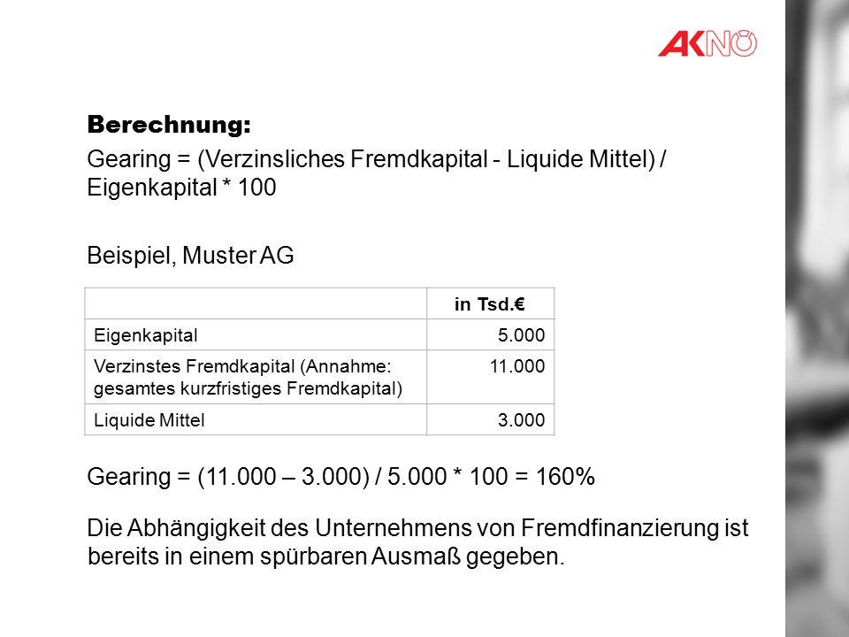 Berechnung: Gearing = (Verzinsliches Fremdkapital - Liquide Mittel) / Eigenkapital * 100 Beispiel, Muster AG Gearing = (11.000 – 3.000) / 5.000 * 100 = 160% Die Abhängigkeit des Unternehmens von Fremdfinanzierung ist bereits in einem spürbaren Ausmaß gegeben.