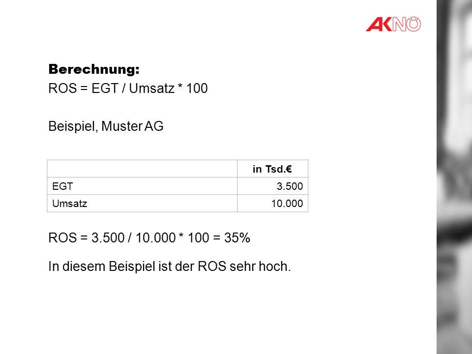 Berechnung: ROS = EGT / Umsatz * 100 Beispiel, Muster AG ROS = 3.500 / 10.000 * 100 = 35% In diesem Beispiel ist der ROS sehr hoch.