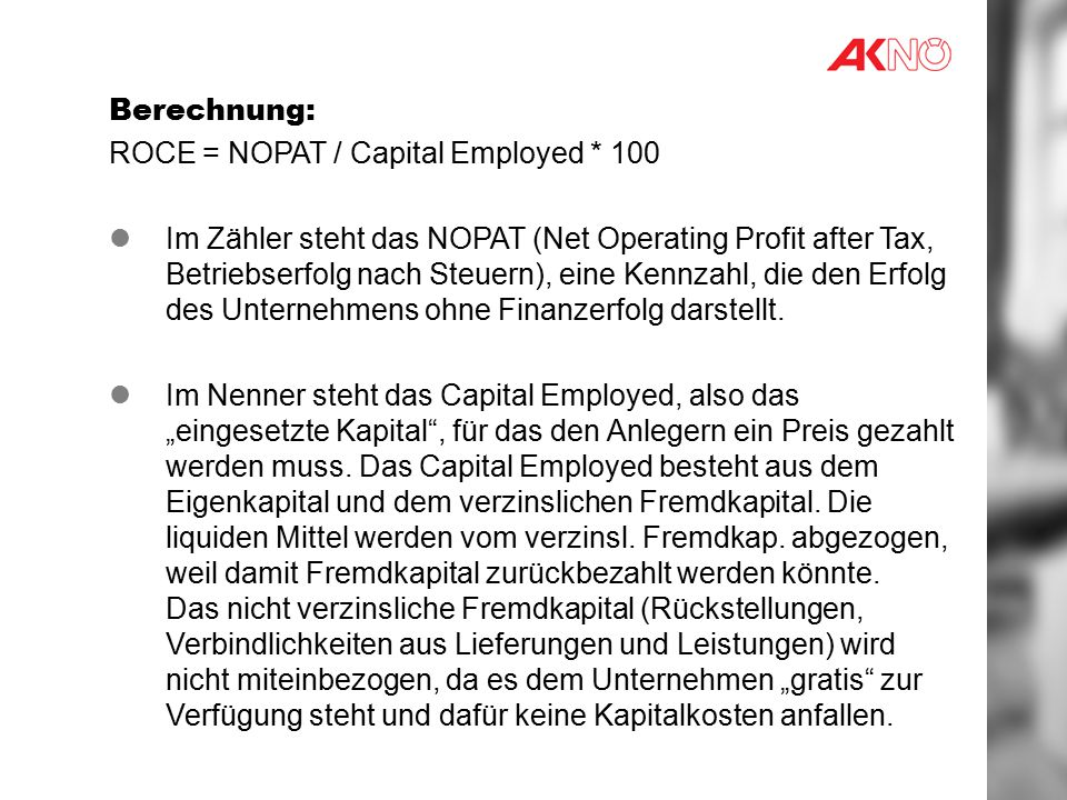 Berechnung: ROCE = NOPAT / Capital Employed * 100 Im Zähler steht das NOPAT (Net Operating Profit after Tax, Betriebserfolg nach Steuern), eine Kennzahl, die den Erfolg des Unternehmens ohne Finanzerfolg darstellt.