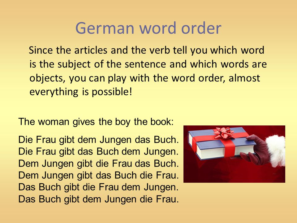 German word order Since the articles and the verb tell you which word is the subject of the sentence and which words are objects, you can play with th