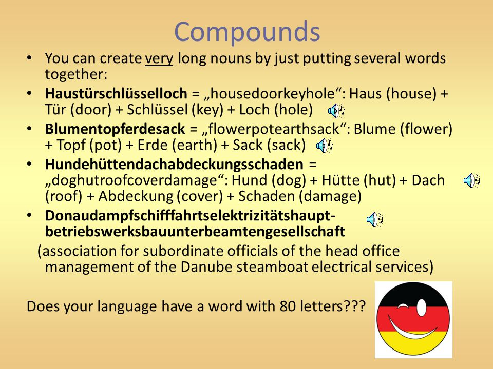 "Compounds You can create very long nouns by just putting several words together: Haustürschlüsselloch = ""housedoorkeyhole"": Haus (house) + Tür (door)"