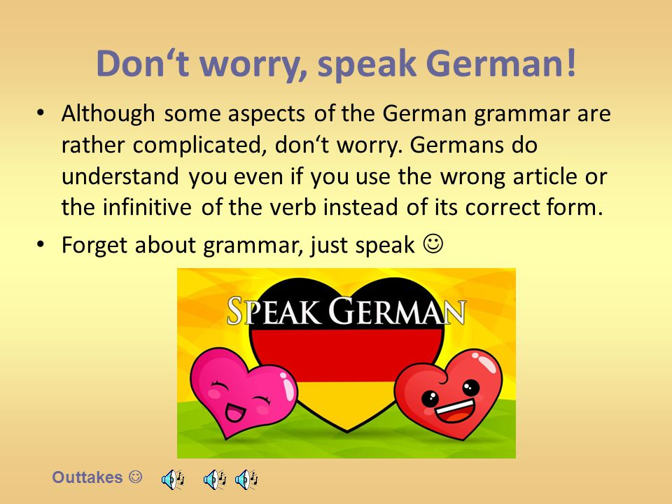 Don't worry, speak German! Although some aspects of the German grammar are rather complicated, don't worry. Germans do understand you even if you use