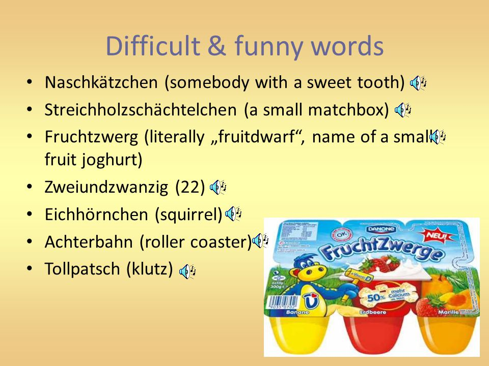 "Difficult & funny words Naschkätzchen (somebody with a sweet tooth) Streichholzschächtelchen (a small matchbox) Fruchtzwerg (literally ""fruitdwarf , name of a small fruit joghurt) Zweiundzwanzig (22) Eichhörnchen (squirrel) Achterbahn (roller coaster) Tollpatsch (klutz)"
