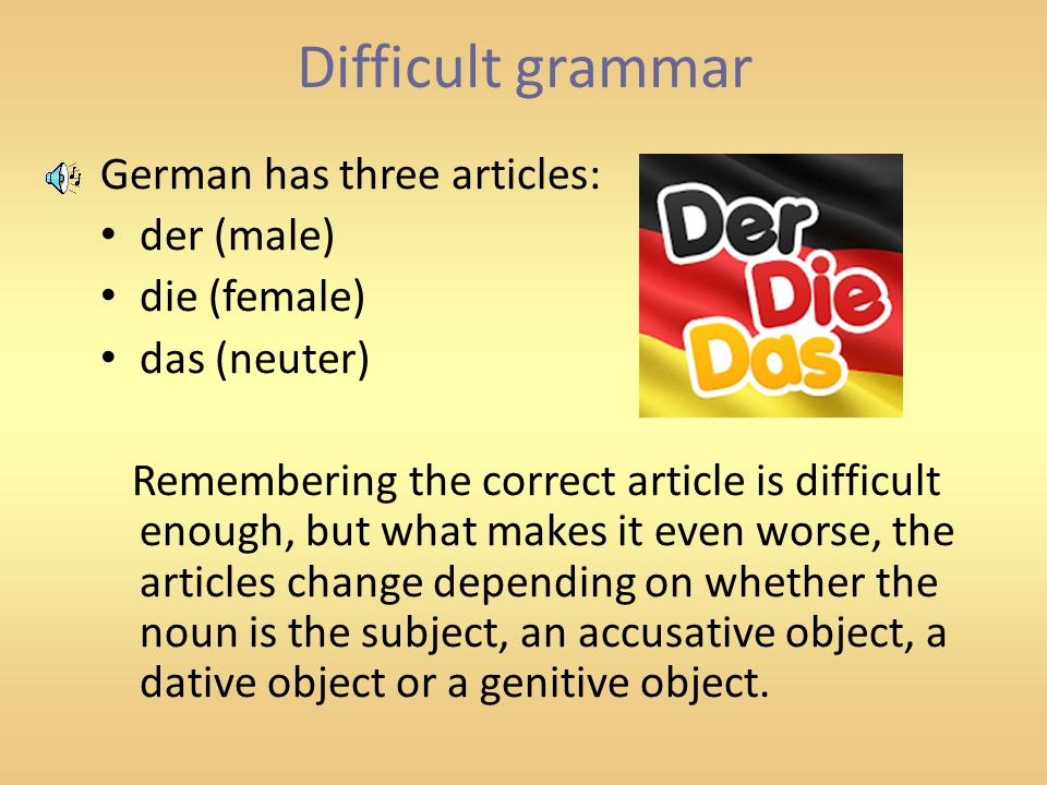 Difficult grammar German has three articles: der (male) die (female) das (neuter) Remembering the correct article is difficult enough, but what makes