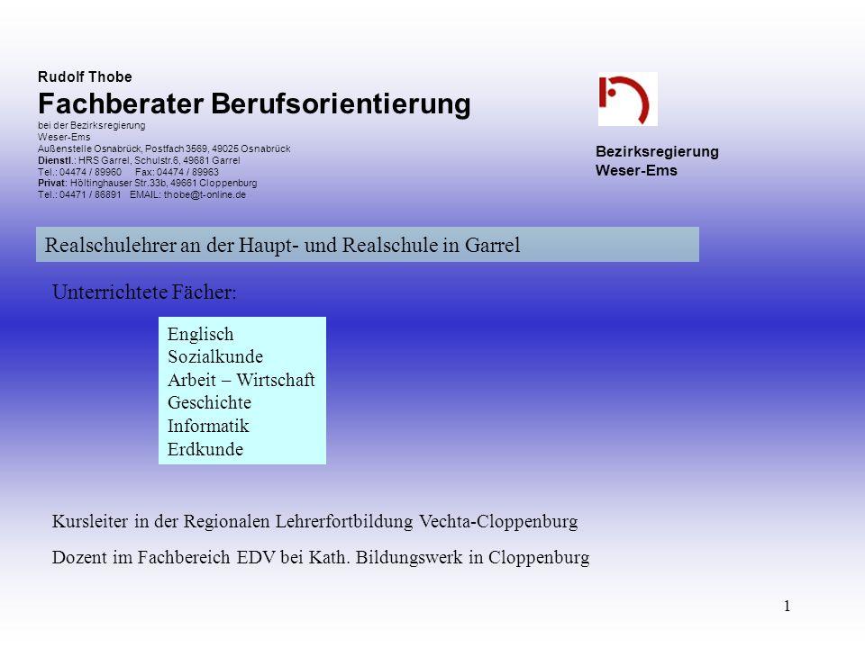 1 Rudolf Thobe Fachberater Berufsorientierung bei der Bezirksregierung Weser-Ems Außenstelle Osnabrück, Postfach 3569, 49025 Osnabrück Dienstl.: HRS Garrel, Schulstr.6, 49681 Garrel Tel.: 04474 / 89960 Fax: 04474 / 89963 Privat: Höltinghauser Str.33b, 49661 Cloppenburg Tel.: 04471 / 86891 EMAIL: thobe@t-online.de Bezirksregierung Weser-Ems Dozent im Fachbereich EDV bei Kath.