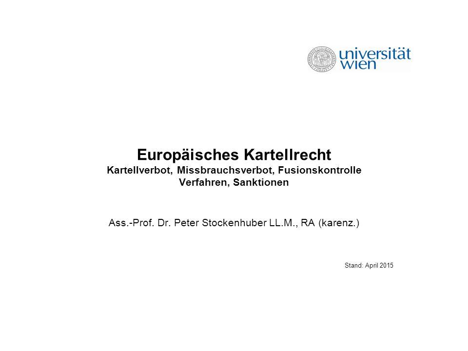 Europäisches Kartellrecht Kartellverbot, Missbrauchsverbot, Fusionskontrolle Verfahren, Sanktionen Ass.-Prof. Dr. Peter Stockenhuber LL.M., RA (karenz