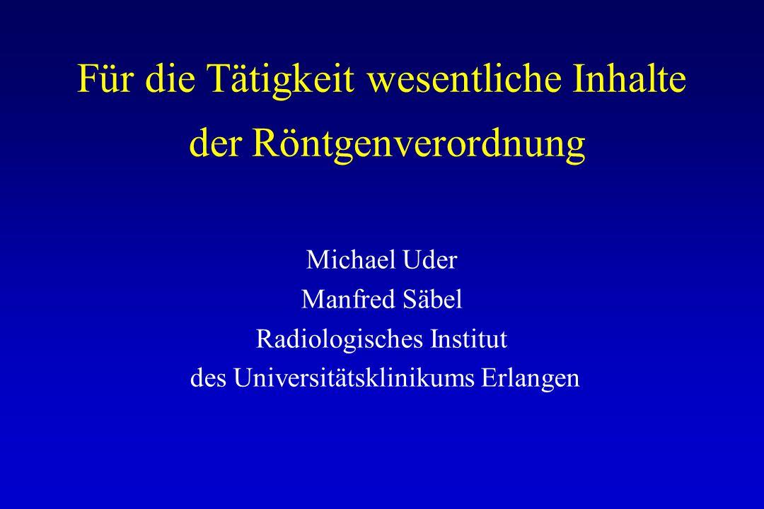 Für die Tätigkeit wesentliche Inhalte der Röntgenverordnung Michael Uder Manfred Säbel Radiologisches Institut des Universitätsklinikums Erlangen