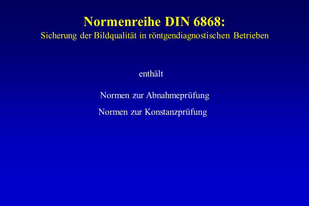 Normenreihe DIN 6868: Sicherung der Bildqualität in röntgendiagnostischen Betrieben Normen zur Abnahmeprüfung Normen zur Konstanzprüfung enthält