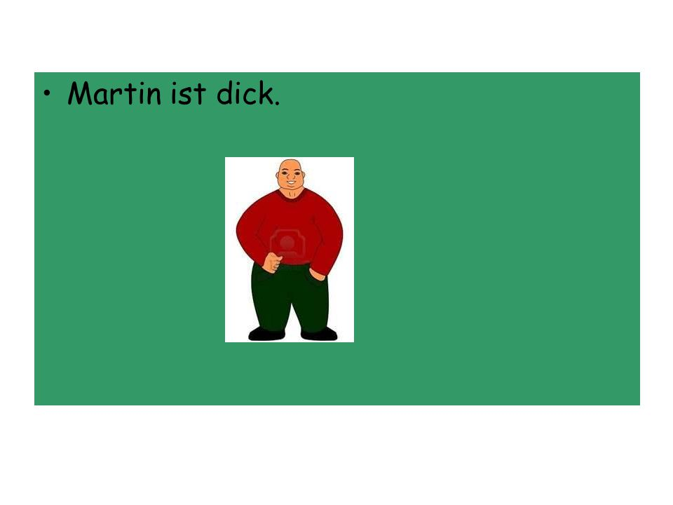 Martin ist dick.