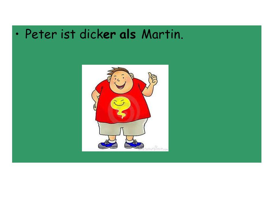 Peter ist dicker als Martin.