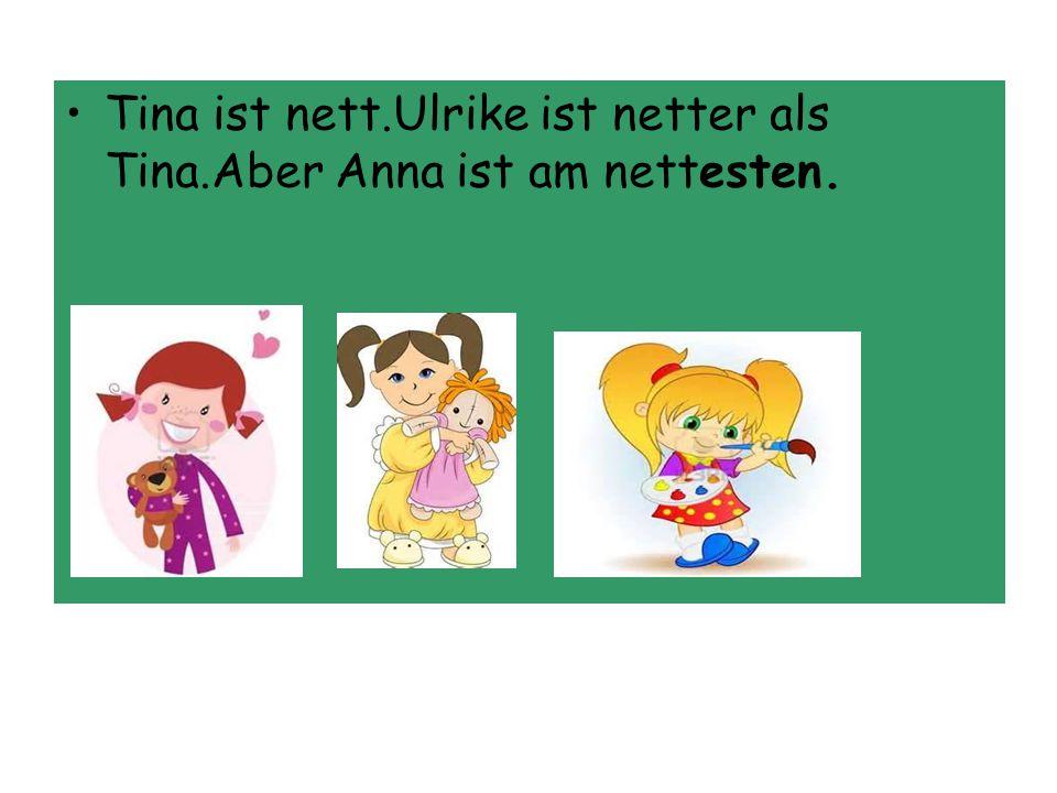 Tina ist nett.Ulrike ist netter als Tina.Aber Anna ist am nettesten.