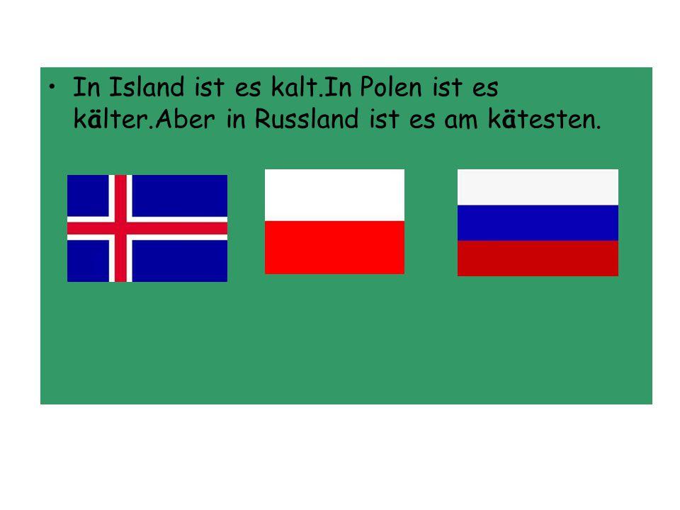 In Island ist es kalt.In Polen ist es kälter.Aber in Russland ist es am kätesten.