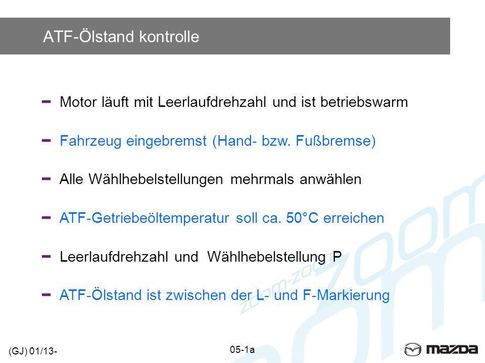 ATF-Ölstand kontrolle Motor läuft mit Leerlaufdrehzahl und ist betriebswarm Fahrzeug eingebremst (Hand- bzw. Fußbremse) Alle Wählhebelstellungen mehrm