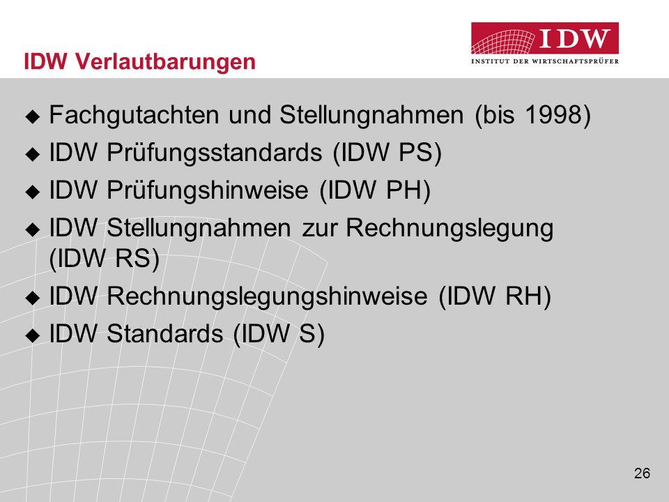 26 IDW Verlautbarungen  Fachgutachten und Stellungnahmen (bis 1998)  IDW Prüfungsstandards (IDW PS)  IDW Prüfungshinweise (IDW PH)  IDW Stellungnahmen zur Rechnungslegung (IDW RS)  IDW Rechnungslegungshinweise (IDW RH)  IDW Standards (IDW S)