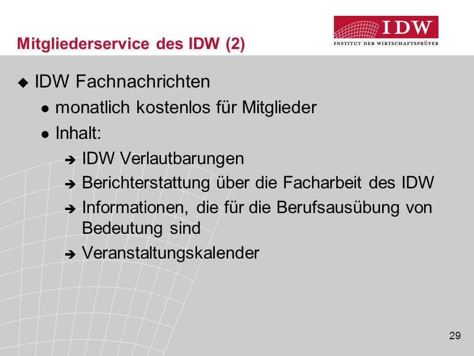 29 Mitgliederservice des IDW (2)  IDW Fachnachrichten monatlich kostenlos für Mitglieder Inhalt:  IDW Verlautbarungen  Berichterstattung über die Facharbeit des IDW  Informationen, die für die Berufsausübung von Bedeutung sind  Veranstaltungskalender
