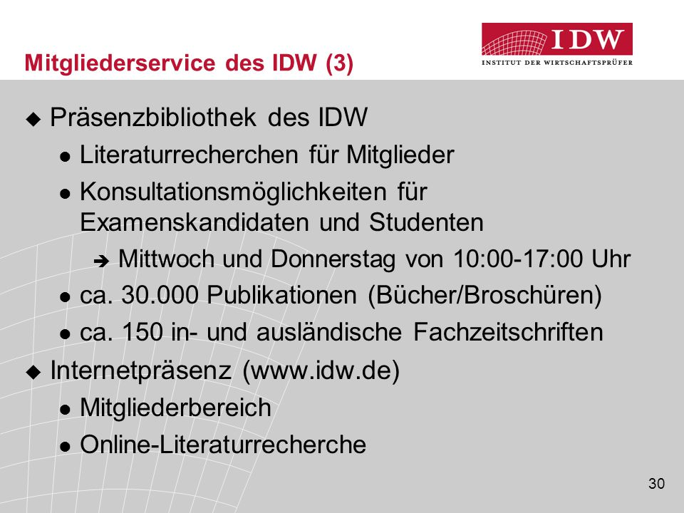 30 Mitgliederservice des IDW (3)  Präsenzbibliothek des IDW Literaturrecherchen für Mitglieder Konsultationsmöglichkeiten für Examenskandidaten und Studenten  Mittwoch und Donnerstag von 10:00-17:00 Uhr ca.