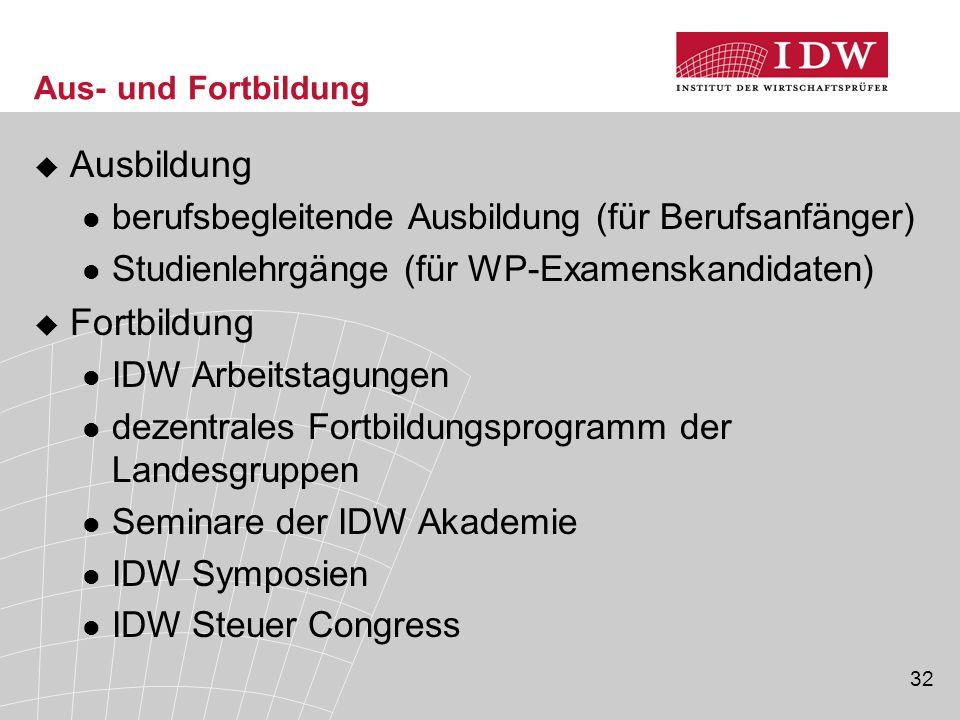 32 Aus- und Fortbildung  Ausbildung berufsbegleitende Ausbildung (für Berufsanfänger) Studienlehrgänge (für WP-Examenskandidaten)  Fortbildung IDW A