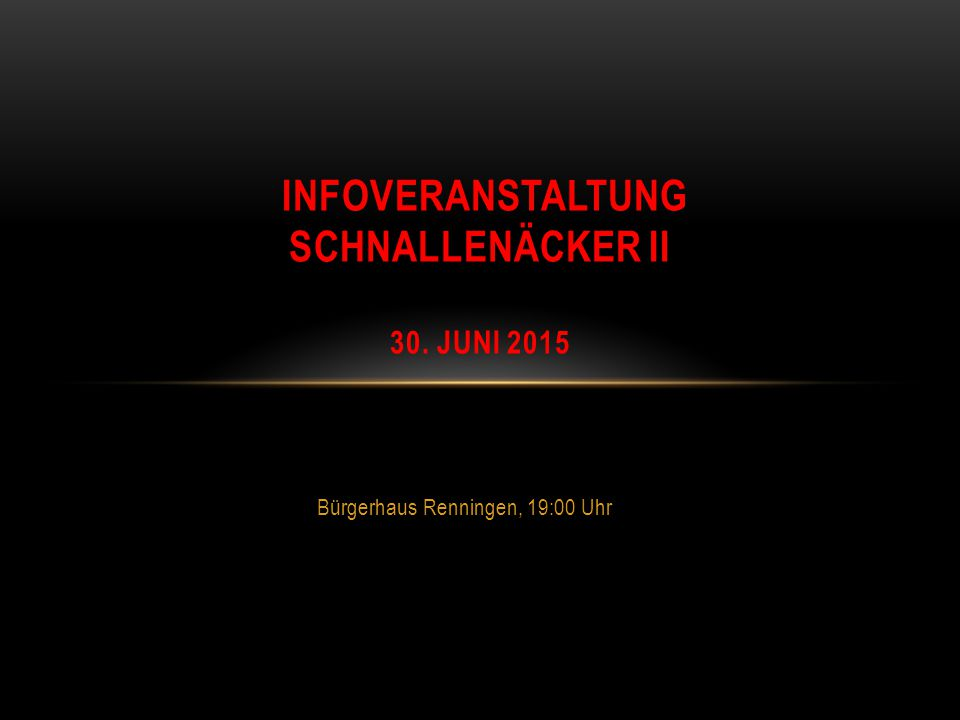 Bürgerhaus Renningen, 19:00 Uhr INFOVERANSTALTUNG SCHNALLENÄCKER II 30. JUNI 2015