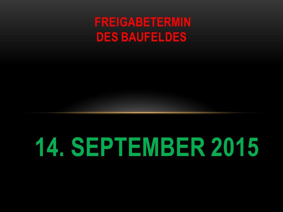 FREIGABETERMIN DES BAUFELDES 14. SEPTEMBER 2015