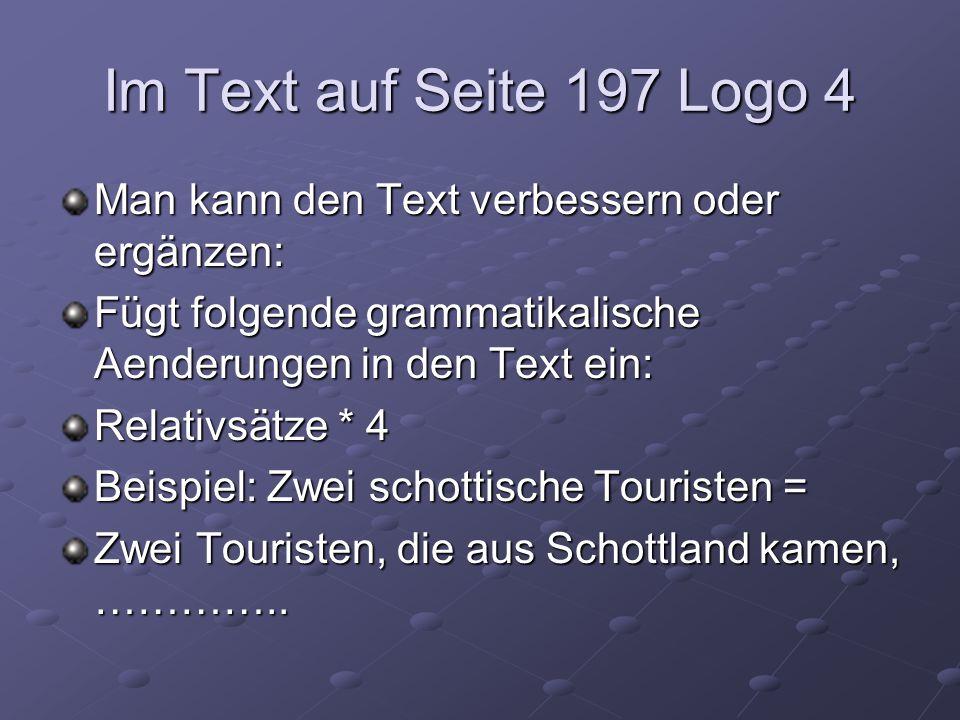 Im Text auf Seite 197 Logo 4 Man kann den Text verbessern oder ergänzen: Fügt folgende grammatikalische Aenderungen in den Text ein: Relativsätze * 4 Beispiel: Zwei schottische Touristen = Zwei Touristen, die aus Schottland kamen, …………..
