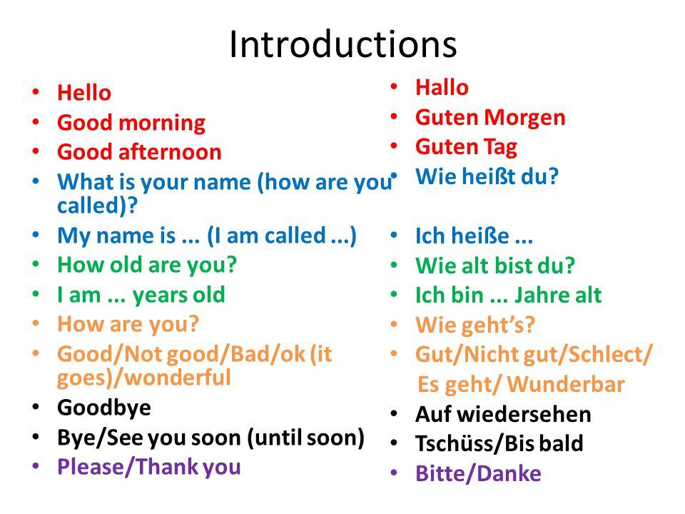 Introductions Hallo Guten Morgen Guten Tag Wie heißt du? Ich heiße... Wie alt bist du? Ich bin... Jahre alt Wie geht's? Gut/Nicht gut/Schlect/ Es geht