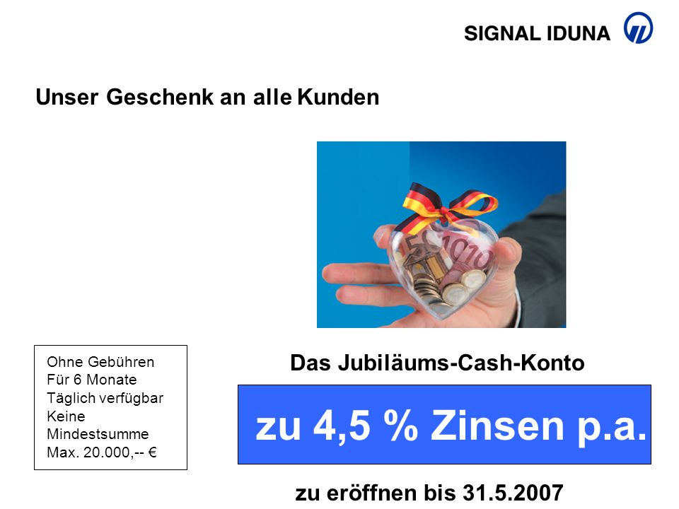 Unser Geschenk an alle Kunden Das Jubiläums-Cash-Konto Ohne Gebühren Für 6 Monate Täglich verfügbar Keine Mindestsumme Max. 20.000,-- € zu 4,5 % Zinse
