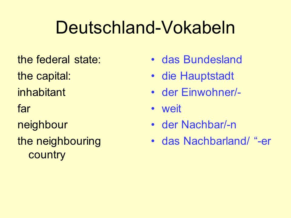 Deutschland-Vokabeln the federal state: the capital: inhabitant far neighbour the neighbouring country das Bundesland die Hauptstadt der Einwohner/- w