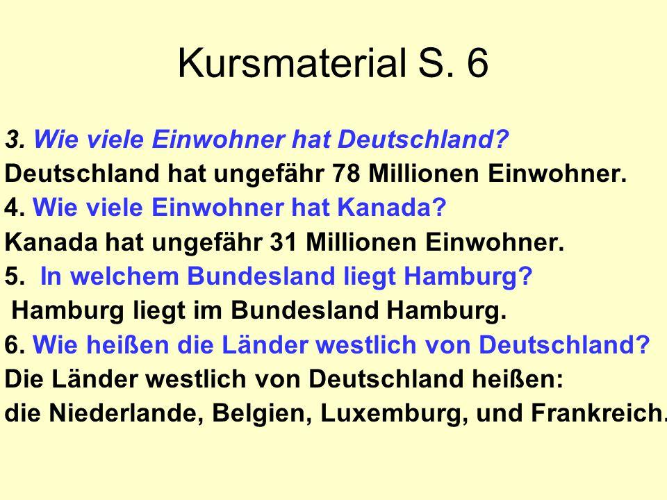 Kursmaterial S. 6 3. Wie viele Einwohner hat Deutschland? Deutschland hat ungefähr 78 Millionen Einwohner. 4. Wie viele Einwohner hat Kanada? Kanada h
