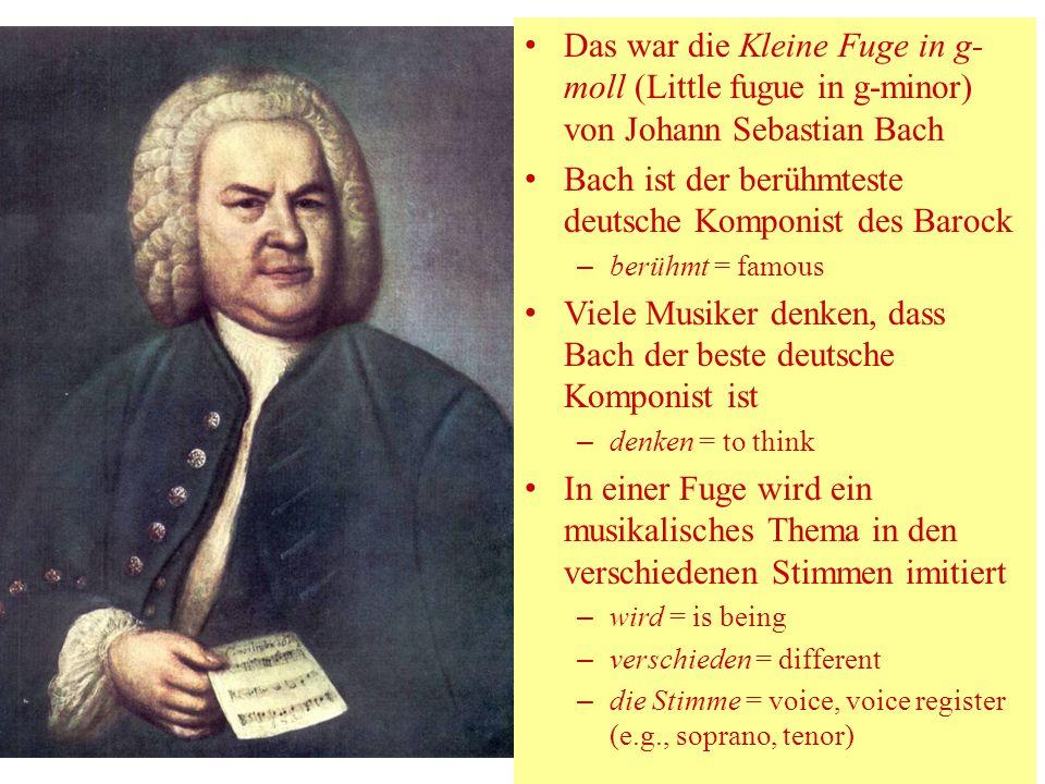 Das war die Kleine Fuge in g- moll (Little fugue in g-minor) von Johann Sebastian Bach Bach ist der berühmteste deutsche Komponist des Barock – berühm