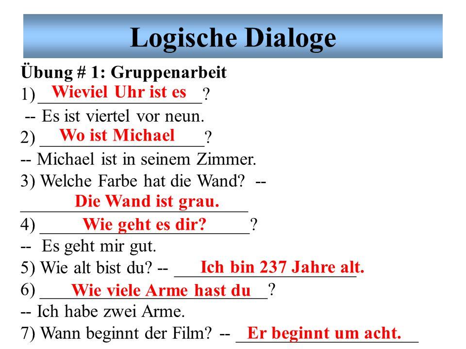 Logische Dialoge Übung # 1: Gruppenarbeit 1)__________________? -- Es ist viertel vor neun. 2) __________________? -- Michael ist in seinem Zimmer. 3)