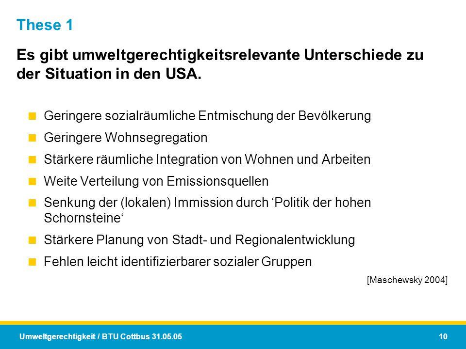 Umweltgerechtigkeit / BTU Cottbus 31.05.05 10 These 1 Es gibt umweltgerechtigkeitsrelevante Unterschiede zu der Situation in den USA.  Geringere sozi