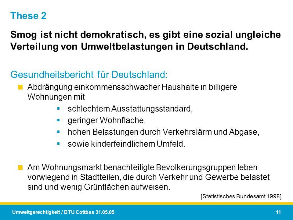 Umweltgerechtigkeit / BTU Cottbus 31.05.05 11 These 2 Smog ist nicht demokratisch, es gibt eine sozial ungleiche Verteilung von Umweltbelastungen in D